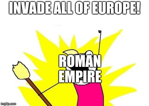 X All The Y Meme | INVADE ALL OF EUROPE! ROMAN EMPIRE | image tagged in memes,x all the y | made w/ Imgflip meme maker