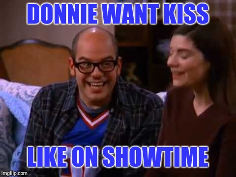 DONNIE WANT KISS LIKE ON SHOWTIME | made w/ Imgflip meme maker
