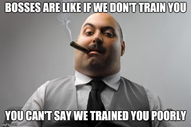 Scumbag Boss | BOSSES ARE LIKE IF WE DON'T TRAIN YOU YOU CAN'T SAY WE TRAINED YOU POORLY | image tagged in memes,scumbag boss,retail | made w/ Imgflip meme maker