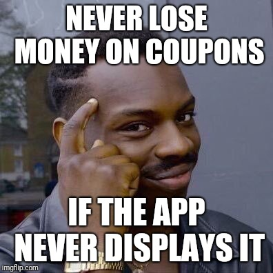 Thinking Black Guy |  NEVER LOSE MONEY ON COUPONS; IF THE APP NEVER DISPLAYS IT | image tagged in thinking black guy | made w/ Imgflip meme maker