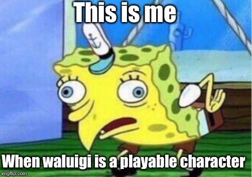 Mocking Spongebob Meme | This is me When waluigi is a playable character | image tagged in memes,mocking spongebob | made w/ Imgflip meme maker