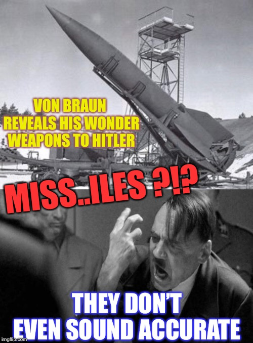 Army week Jan 9th-16th (A NikoBellic Event) | VON BRAUN REVEALS HIS WONDER WEAPONS TO HITLER THEY DON'T EVEN SOUND ACCURATE MISS..ILES ?!? | image tagged in mad hitler,army,wonder weapons,rocket,von braun,miss heard | made w/ Imgflip meme maker