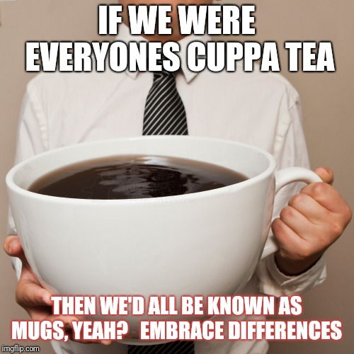 coffee cup | IF WE WERE EVERYONES CUPPA TEA THEN WE'D ALL BE KNOWN AS MUGS, YEAH?   EMBRACE DIFFERENCES | image tagged in coffee cup | made w/ Imgflip meme maker
