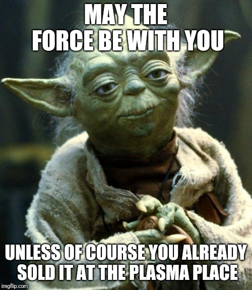 Star Wars Yoda Meme | MAY THE FORCE BE WITH YOU UNLESS OF COURSE YOU ALREADY SOLD IT AT THE PLASMA PLACE | image tagged in memes,star wars yoda | made w/ Imgflip meme maker