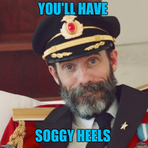 Captain Obvious | YOU'LL HAVE SOGGY HEELS | image tagged in captain obvious | made w/ Imgflip meme maker