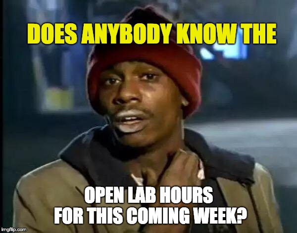 Y'all Got Any More Of That | DOES ANYBODY KNOW THE OPEN LAB HOURS FOR THIS COMING WEEK? | image tagged in memes,y'all got any more of that | made w/ Imgflip meme maker