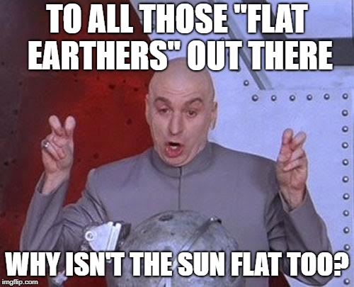 "Dr Evil Laser Meme | TO ALL THOSE ""FLAT EARTHERS"" OUT THERE WHY ISN'T THE SUN FLAT TOO? 