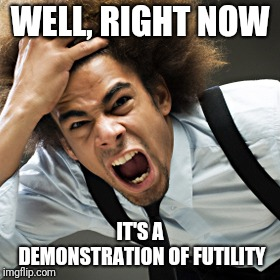 Rage | WELL, RIGHT NOW IT'S A DEMONSTRATION OF FUTILITY | image tagged in rage | made w/ Imgflip meme maker