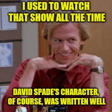 I USED TO WATCH THAT SHOW ALL THE TIME DAVID SPADE'S CHARACTER, OF COURSE, WAS WRITTEN WELL | made w/ Imgflip meme maker