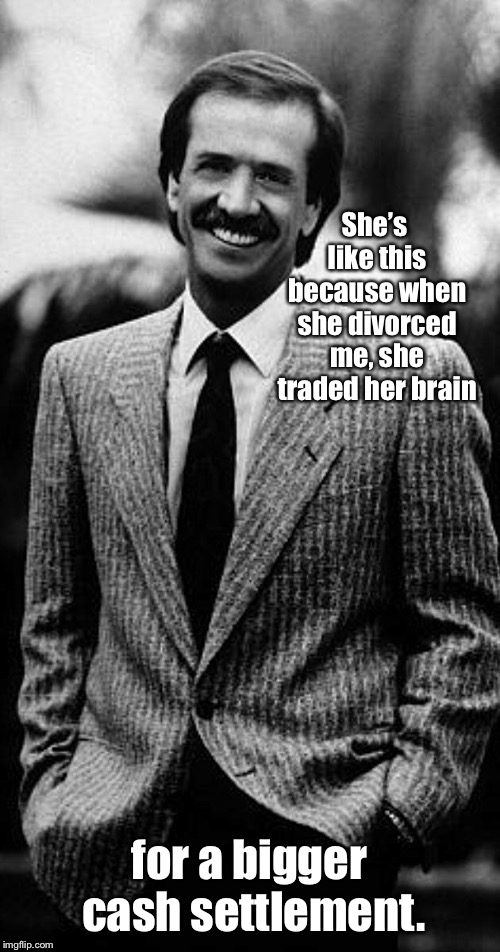 She's like this because when she divorced me, she traded her brain for a bigger cash settlement. | made w/ Imgflip meme maker