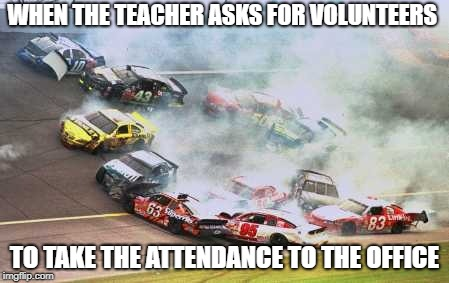 Because Race Car Meme | WHEN THE TEACHER ASKS FOR VOLUNTEERS TO TAKE THE ATTENDANCE TO THE OFFICE | image tagged in memes,because race car | made w/ Imgflip meme maker