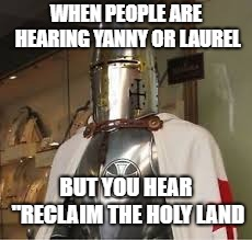 "WHEN PEOPLE ARE HEARING YANNY OR LAUREL BUT YOU HEAR ""RECLAIM THE HOLY LAND 