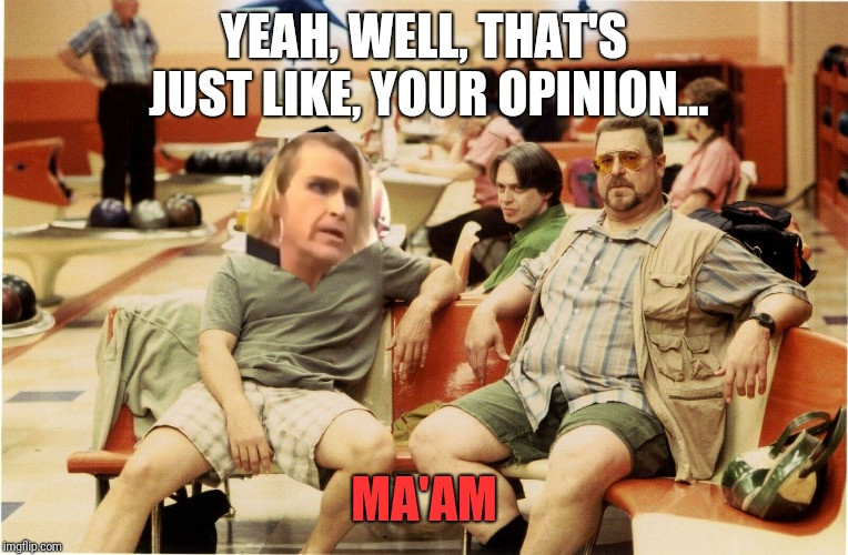 Its ma'am | YEAH, WELL, THAT'S JUST LIKE, YOUR OPINION... MA'AM | image tagged in big lebowski,its maam,it's ma'am,gamestop | made w/ Imgflip meme maker