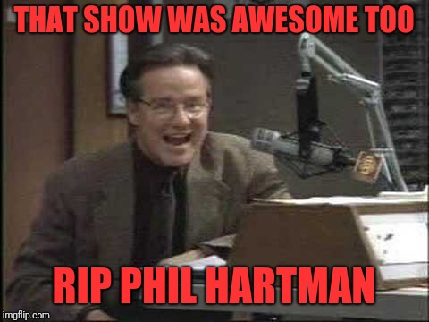 THAT SHOW WAS AWESOME TOO RIP PHIL HARTMAN | made w/ Imgflip meme maker