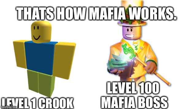 Thats How Roblox Works. | LEVEL 100 MAFIA BOSS LEVEL 1 CROOK THATS HOW MAFIA WORKS. | image tagged in mafia,roblox,roblox meme,roblox noob,robux,first world problems | made w/ Imgflip meme maker