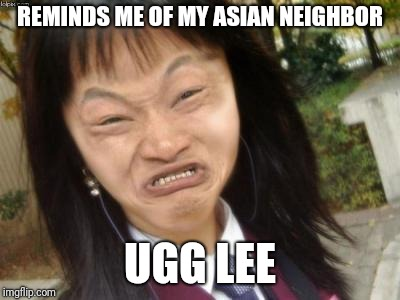 ugly chinese | REMINDS ME OF MY ASIAN NEIGHBOR UGG LEE | image tagged in ugly chinese | made w/ Imgflip meme maker