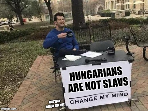 Change My Mind | HUNGARIANS ARE NOT SLAVS CUS THEY REALLY ARE NOT | image tagged in change my mind | made w/ Imgflip meme maker