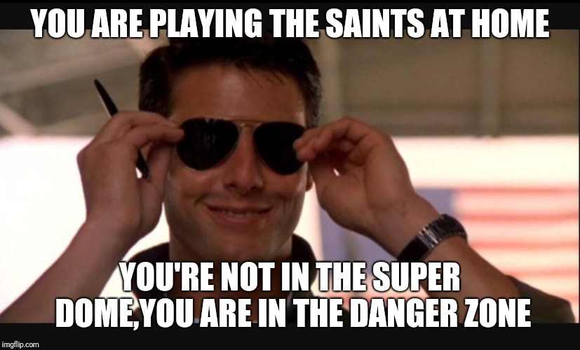 Danger zone |  YOU ARE PLAYING THE SAINTS AT HOME; YOU'RE NOT IN THE SUPER DOME,YOU ARE IN THE DANGER ZONE | image tagged in danger zone | made w/ Imgflip meme maker