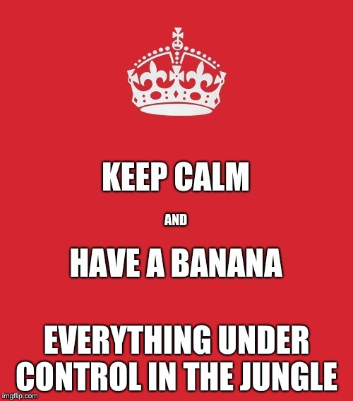 Keep Calm | EVERYTHING UNDER CONTROL IN THE JUNGLE | image tagged in banana,jungle | made w/ Imgflip meme maker