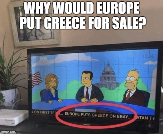 WHY WOULD EUROPE PUT GREECE FOR SALE? | image tagged in homer simpson | made w/ Imgflip meme maker