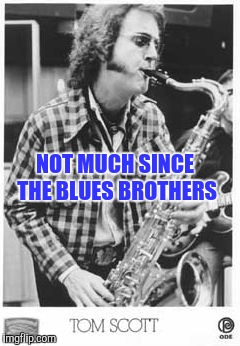 NOT MUCH SINCE THE BLUES BROTHERS | made w/ Imgflip meme maker