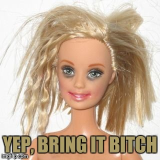 barbie estudiante | YEP, BRING IT B**CH | image tagged in barbie estudiante | made w/ Imgflip meme maker