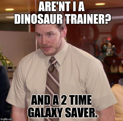 Multiple lives |  ARE'NT I A DINOSAUR TRAINER? AND A 2 TIME GALAXY SAVER. | image tagged in memes,movies,chris pratt,sfw | made w/ Imgflip meme maker