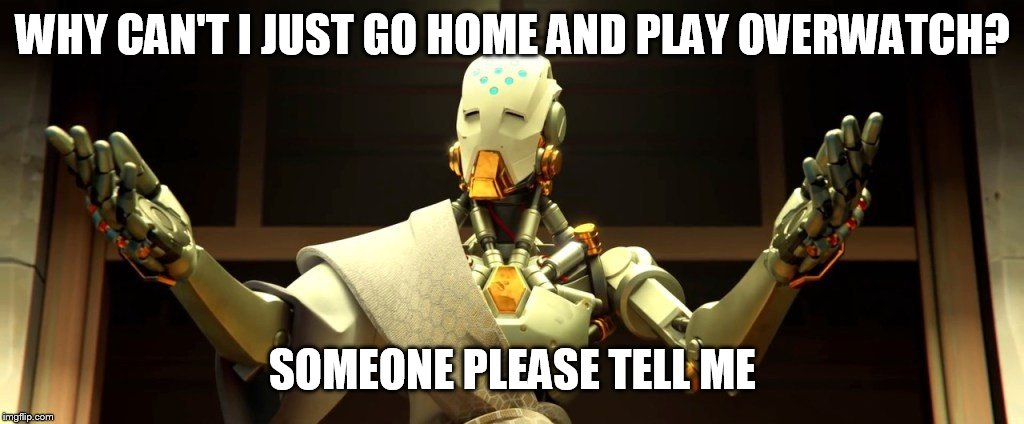 overwatch | WHY CAN'T I JUST GO HOME AND PLAY OVERWATCH? SOMEONE PLEASE TELL ME | image tagged in overwatch | made w/ Imgflip meme maker