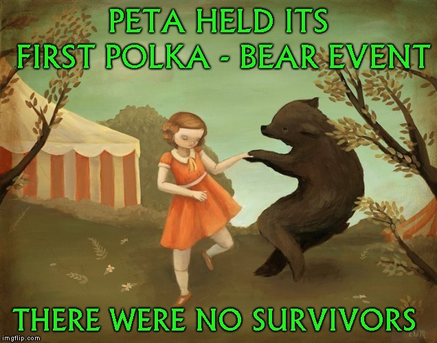 Its just a joke | PETA HELD ITS FIRST POLKA - BEAR EVENT THERE WERE NO SURVIVORS | image tagged in funny,dark humor,just kidding | made w/ Imgflip meme maker