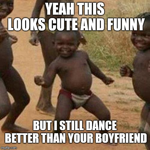 Third World Success Kid Meme | YEAH THIS LOOKS CUTE AND FUNNY BUT I STILL DANCE BETTER THAN YOUR BOYFRIEND | image tagged in memes,third world success kid | made w/ Imgflip meme maker