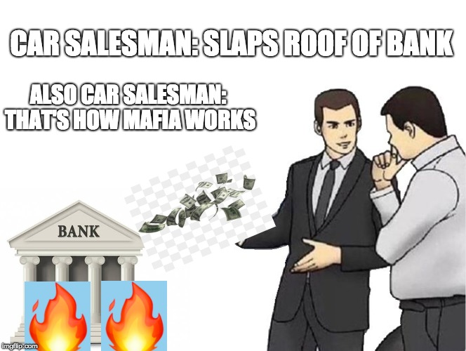 Get it? | CAR SALESMAN: SLAPS ROOF OF BANK ALSO CAR SALESMAN: THAT'S HOW MAFIA WORKS | image tagged in memes,car salesman slaps hood,mafia,banks,bank,money | made w/ Imgflip meme maker