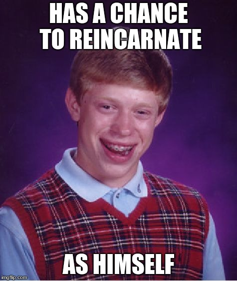 Bad Luck Brian Meme | HAS A CHANCE TO REINCARNATE AS HIMSELF | image tagged in memes,bad luck brian | made w/ Imgflip meme maker