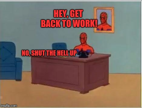Spiderman Computer Desk Meme | HEY, GET BACK TO WORK! NO, SHUT THE HELL UP | image tagged in memes,spiderman computer desk,spiderman | made w/ Imgflip meme maker