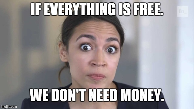 Crazy Alexandria Ocasio-Cortez | IF EVERYTHING IS FREE. WE DON'T NEED MONEY. | image tagged in crazy alexandria ocasio-cortez | made w/ Imgflip meme maker