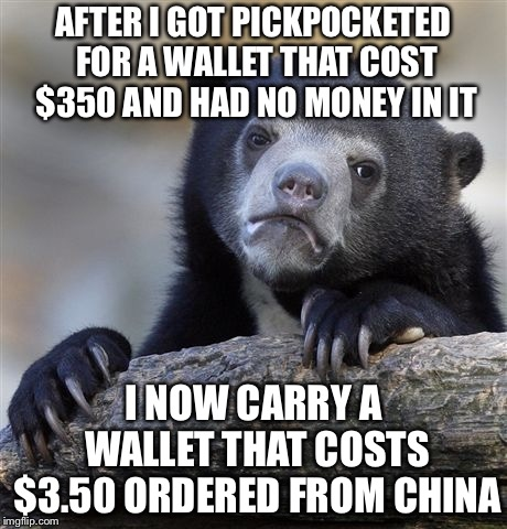 Confession Bear Meme | AFTER I GOT PICKPOCKETED FOR A WALLET THAT COST $350 AND HAD NO MONEY IN IT I NOW CARRY A WALLET THAT COSTS $3.50 ORDERED FROM CHINA | image tagged in memes,confession bear | made w/ Imgflip meme maker
