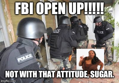 Swat Team | FBI OPEN UP!!!!! NOT WITH THAT ATTITUDE, SUGAR. | image tagged in swat team | made w/ Imgflip meme maker