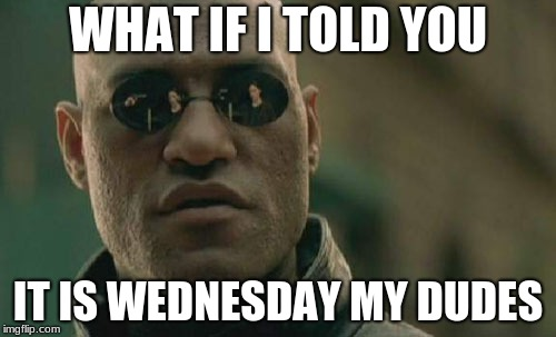 Matrix Morpheus Meme | WHAT IF I TOLD YOU IT IS WEDNESDAY MY DUDES | image tagged in memes,matrix morpheus | made w/ Imgflip meme maker