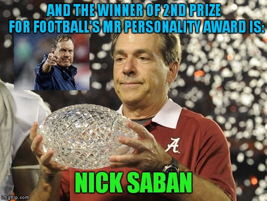 Accepting This Award Is Part Of The Process, But Only One Man Could Lose A Personality Contest To Bill Belichick.. | AND THE WINNER OF 2ND PRIZE  FOR FOOTBALL'S MR PERSONALITY AWARD IS: NICK SABAN | image tagged in nick saban trophy,nick saban,bill belichick,alabama football | made w/ Imgflip meme maker