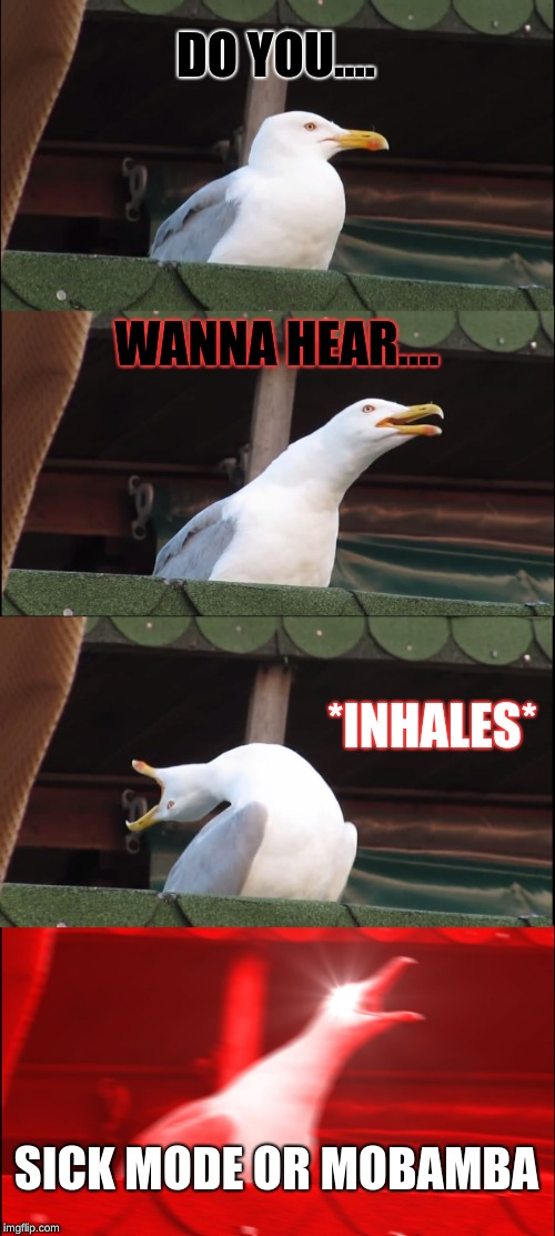 Inhaling Seagull Meme | DO YOU.... WANNA HEAR.... *INHALES* SICK MODE OR MOBAMBA | image tagged in memes,inhaling seagull | made w/ Imgflip meme maker