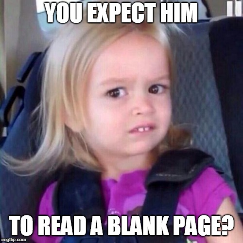 chloe | YOU EXPECT HIM TO READ A BLANK PAGE? | image tagged in chloe | made w/ Imgflip meme maker