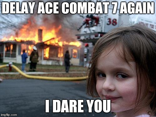 Disaster Girl | DELAY ACE COMBAT 7 AGAIN I DARE YOU | image tagged in memes,disaster girl | made w/ Imgflip meme maker