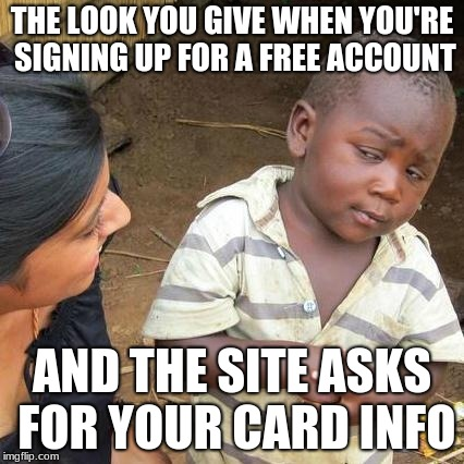 Third World Skeptical Kid | THE LOOK YOU GIVE WHEN YOU'RE SIGNING UP FOR A FREE ACCOUNT AND THE SITE ASKS FOR YOUR CARD INFO | image tagged in memes,third world skeptical kid | made w/ Imgflip meme maker