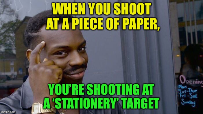 Roll Safe Think About It Meme |  WHEN YOU SHOOT AT A PIECE OF PAPER, YOU'RE SHOOTING AT A 'STATIONERY' TARGET | image tagged in memes,roll safe think about it | made w/ Imgflip meme maker