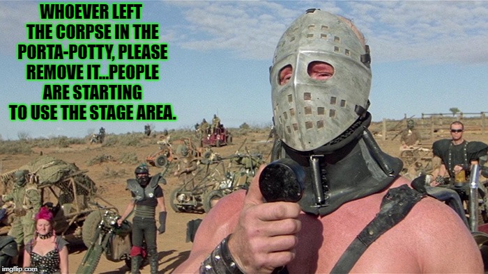 Humungus Mad Max Road Warrior | WHOEVER LEFT THE CORPSE IN THE PORTA-POTTY, PLEASE REMOVE IT...PEOPLE ARE STARTING TO USE THE STAGE AREA. | image tagged in humungus mad max road warrior | made w/ Imgflip meme maker