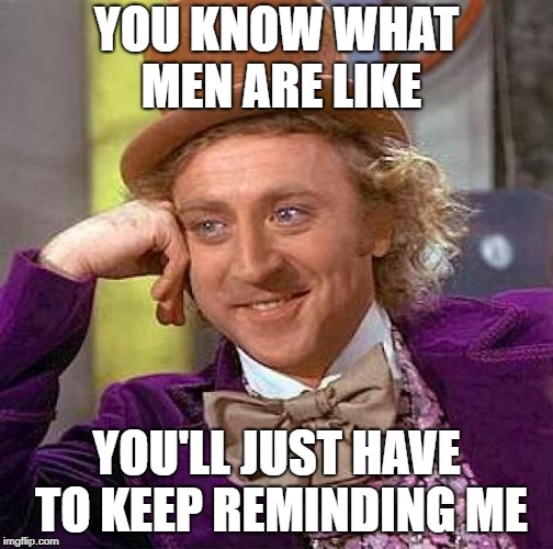 Creepy Condescending Wonka Meme | YOU KNOW WHAT MEN ARE LIKE YOU'LL JUST HAVE TO KEEP REMINDING ME | image tagged in memes,creepy condescending wonka | made w/ Imgflip meme maker