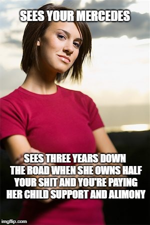 Smug Woman | SEES YOUR MERCEDES SEES THREE YEARS DOWN THE ROAD WHEN SHE OWNS HALF YOUR SHIT AND YOU'RE PAYING HER CHILD SUPPORT AND ALIMONY | image tagged in smug woman | made w/ Imgflip meme maker