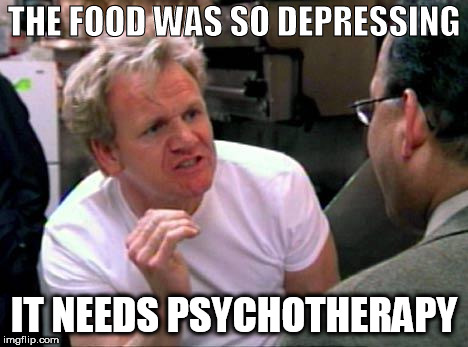 Gordon Ramsay | THE FOOD WAS SO DEPRESSING IT NEEDS PSYCHOTHERAPY | image tagged in gordon ramsay | made w/ Imgflip meme maker