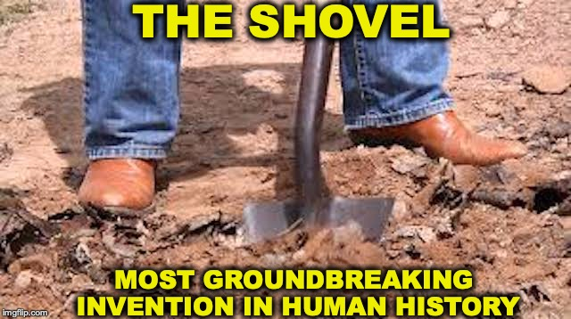 Most Groundbreaking Invention | THE SHOVEL MOST GROUNDBREAKING INVENTION IN HUMAN HISTORY | image tagged in inventions,shovel,history,technology | made w/ Imgflip meme maker