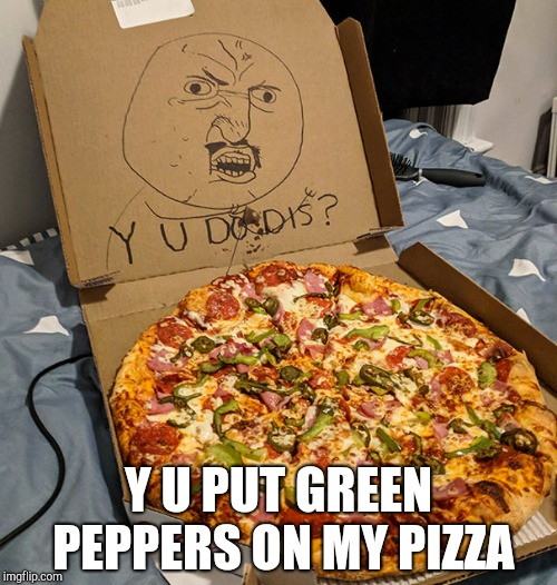 Y U Do Dis Pizza | Y U PUT GREEN PEPPERS ON MY PIZZA | image tagged in y u do dis pizza,pizza,y u do dis,y u no,y u no guy,why u no | made w/ Imgflip meme maker