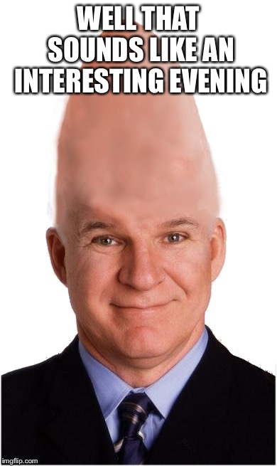Steve Conehead Martin | WELL THAT SOUNDS LIKE AN INTERESTING EVENING | image tagged in steve conehead martin | made w/ Imgflip meme maker